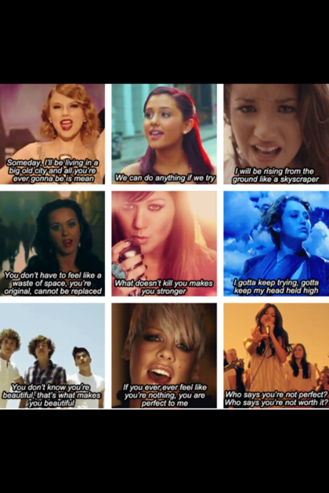 Mean by Taylor Swift, Put Your Hearts Up by Ariana Grande, Skyscraper by Demi Lovato, Firework by Katy Perry, Stronger by Kelly Clarkson, The Climb by Miley Cyrus, What Makes You Beautiful by One Direction, Perfect by P!nk, Who Says by Selena Gomez. Inspirational songs.