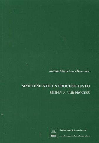 Simplemente un proceso justo = Simply a fair process / Antonio María Lorca Navarrete.    Instituto Vasco de Derecho Procesal, D.L. 2016