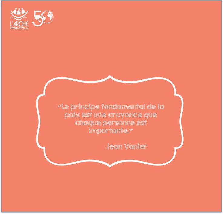 """""""Le principe fondamental de la paix est une croyance que chaque personne est importante."""" Jean Vanier"""
