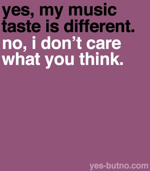 Yes, my music tast is different. No, i don't care what you think.:
