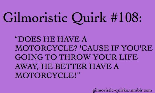 Gilmore Girls quote. If you're going to throw your life away for a guy, he better have a motorcycle!