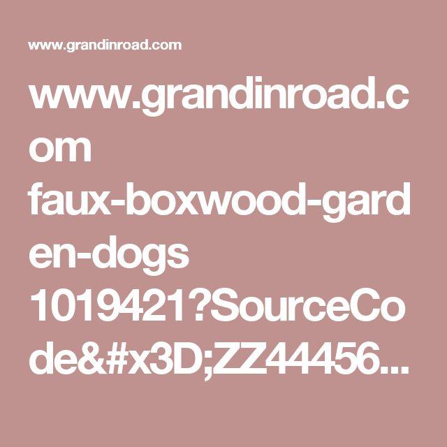 www.grandinroad.com faux-boxwood-garden-dogs 1019421?SourceCode=ZZ444561&cm_mmc=pinterest-_-garden-_-boxwooddogs-_-32017&crlt.pid=camp.7GXuXc8OIbof