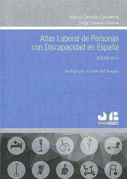 Atlas laboral de personas con discapacidad en España. / Marco Garrido Cumbrera y Jorge Chacón García ; prólogo por Vicente del Bosque.. -- [Barcelona] : J.M. Bosch Editor, S.A., 2016.