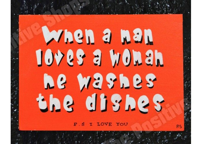 When a men loves a woman he washes the dishes