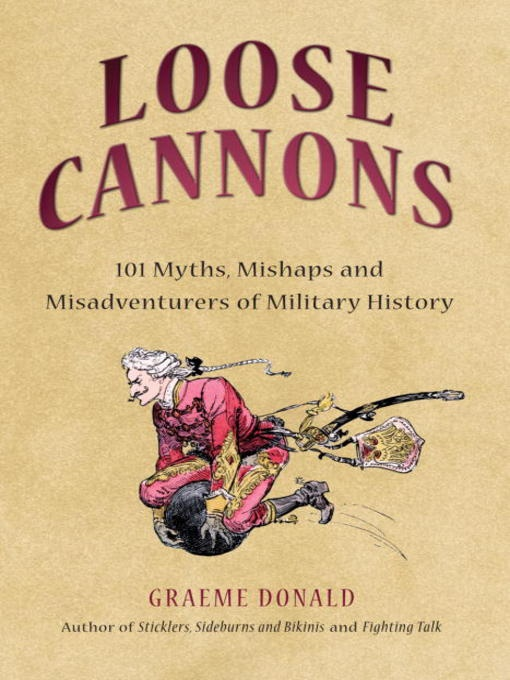 Loose Cannons: 101 Myths, Mishaps and Misadventurers of Military History  by Graeme Donald
