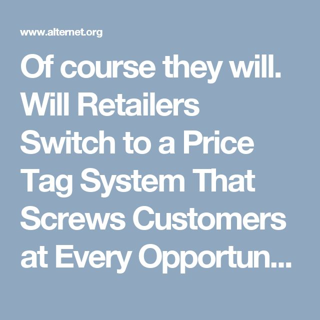 Of course they will. Will Retailers Switch to a Price Tag System That Screws Customers at Every Opportunity? | Alternet