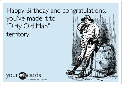 Happy Birthday and congratulations, you've made it to 'Dirty Old Man' territory.