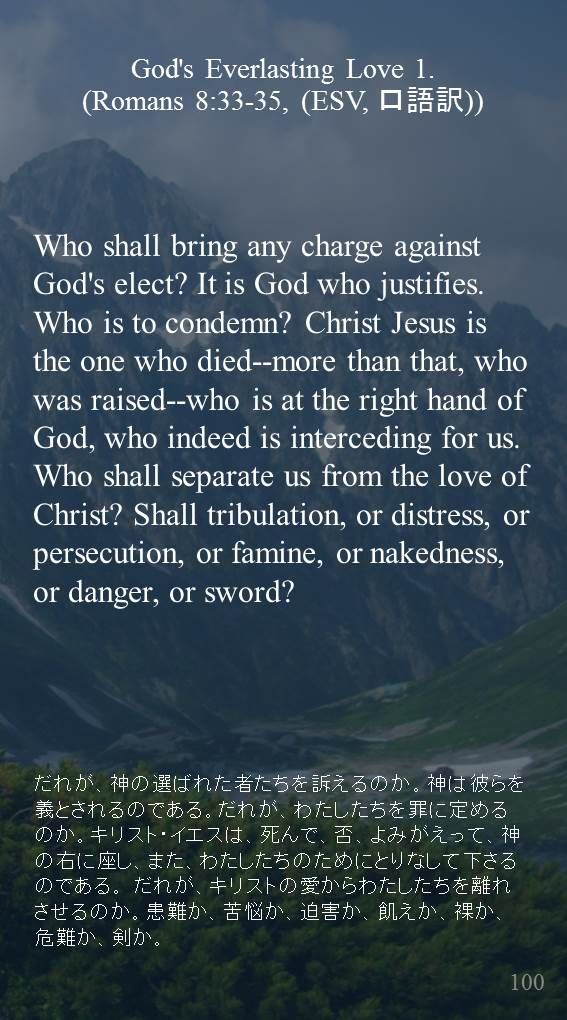 Who shall bring any charge against God's elect? It is God who justifies. Who is to condemn? Christ Jesus is the one who died--more than that, who was raised--who is at the right hand of God, who indeed is interceding for us. Who shall separate us from the love of Christ? Shall tribulation, or distress, or persecution, or famine, or nakedness, or danger, or sword?…