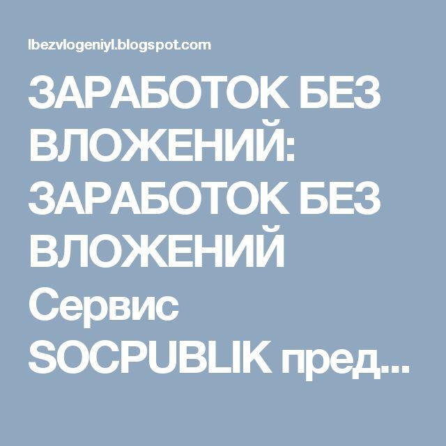 ЗАРАБОТОК БЕЗ ВЛОЖЕНИЙ:  ЗАРАБОТОК БЕЗ ВЛОЖЕНИЙ  Сервис SOCPUBLIK предост...