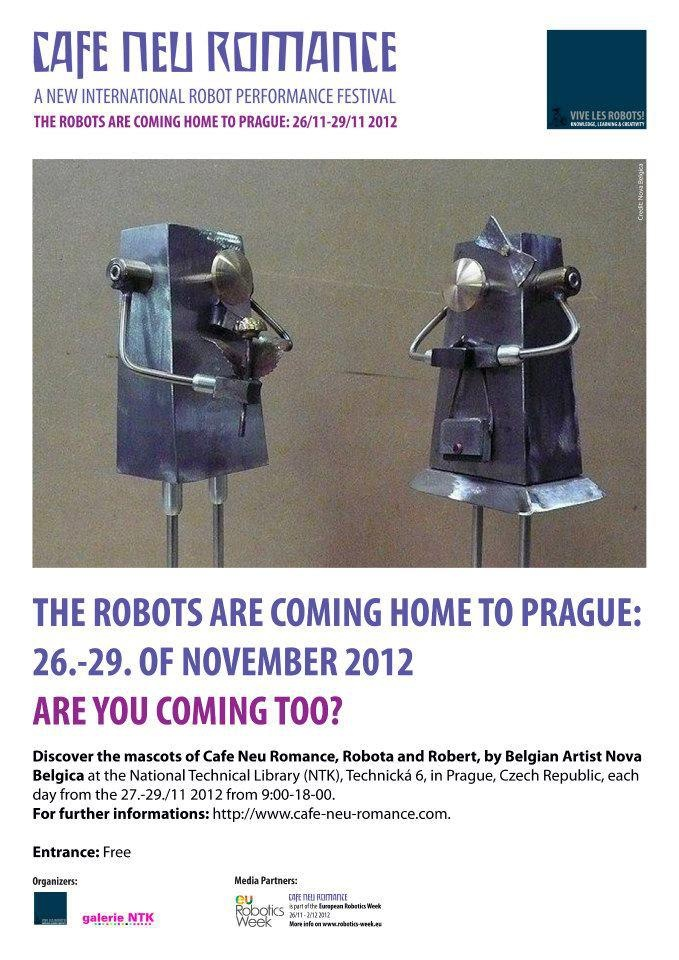 The Robots are coming home to Prague 26. - 29. of November 2012. Are you coming too?    Meet the two mascots of the Cafe Neu Romance festival, Robota and Robert, which is made by Belgian Artist Nova Belgica at the Cafe Neu Romance exhibition.    For further informations on the first editon of the new international robot performance festival in Prague, Czech Republic, please visit our web-site: http://cafe-neu-romance.com/