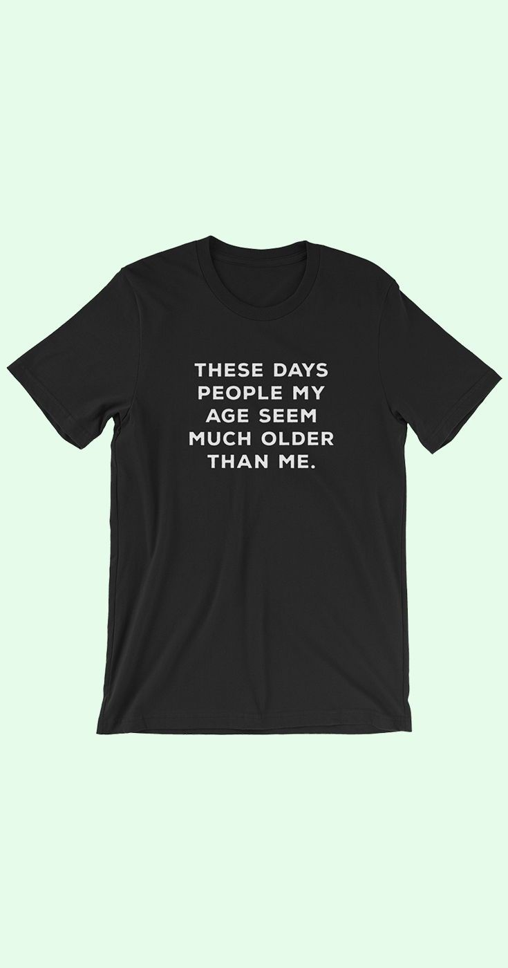 These Days People My Age Seem Much Older Than Me The Bella Canvas 3001 T Shirt Feels Soft And Light T Shirts With Sayings Funny Alcohol Shirt Funny Graphics [ 1400 x 735 Pixel ]
