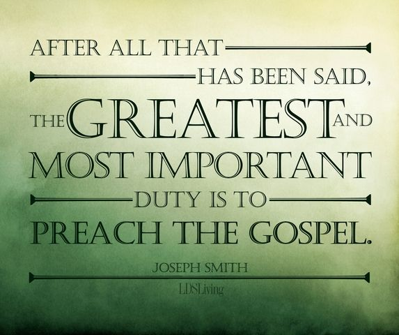 """""""After all that has been said, the greatest and most important duty is to preach the gospel."""" - Joseph Smith #lds #ldsconf"""