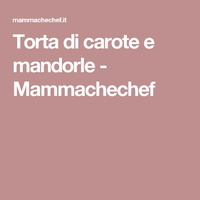 Torta di carote e mandorle - Mammachechef