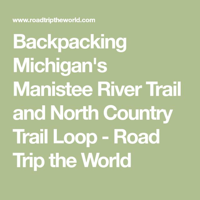 Backpacking Michigan's Manistee River Trail and North Country Trail Loop - Road Trip the World