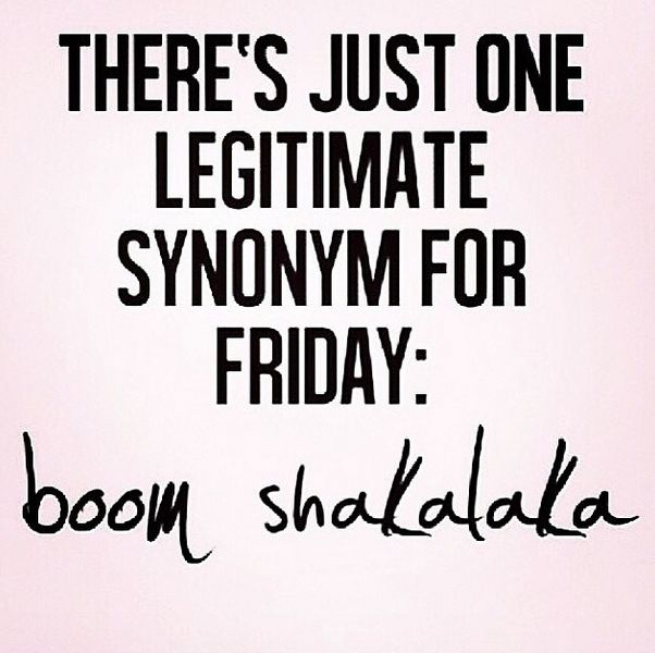 There's just one legitimate synonym for Friday: Boom Shakalaka - Bestie.com