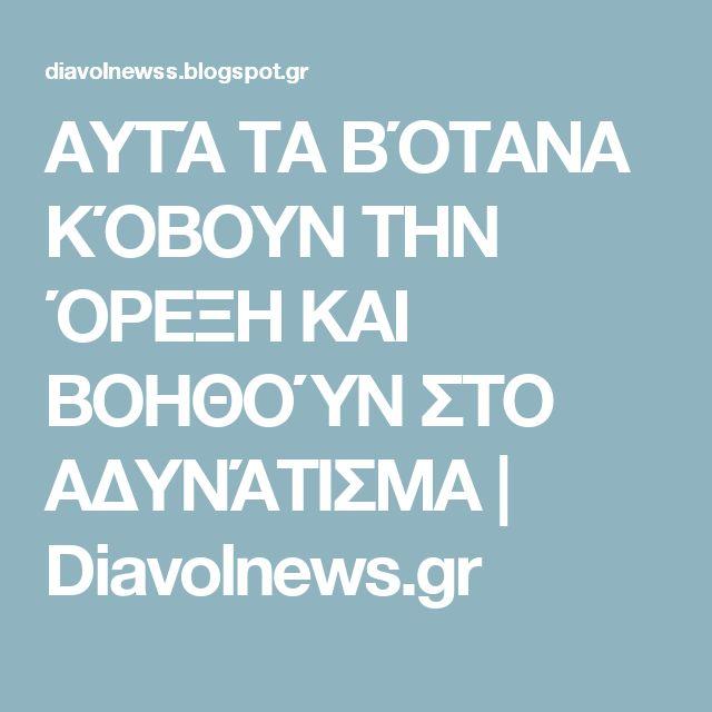 ΑΥΤΆ ΤΑ ΒΌΤΑΝΑ ΚΌΒΟΥΝ ΤΗΝ ΌΡΕΞΗ ΚΑΙ ΒΟΗΘΟΎΝ ΣΤΟ ΑΔΥΝΆΤΙΣΜΑ | Diavolnews.gr