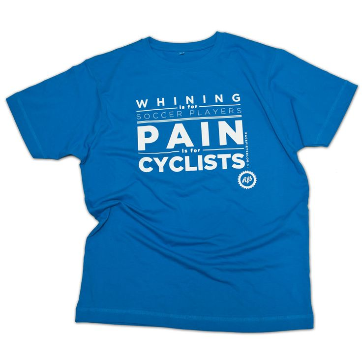"""""""Whining is for soccer players, Pain is for cyclists"""". Our very own tee. Nothing but the truth.    