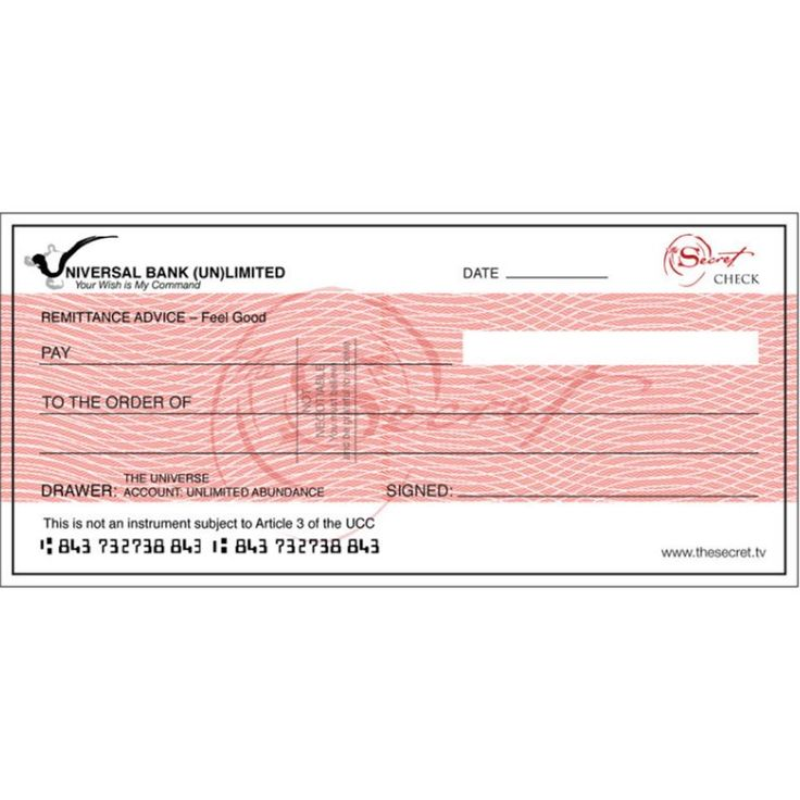 The Secret team has created a blank check available as a free download on The Secret website, http://www.thesecret.tv/the-secret-check.html The blank check is for you, and it is from the Bank of the Universe. You fill in your name, the amount, and the details, and place it in a prominent place were you will see it every day. When you look at the check, feel the feelings of having that money now.