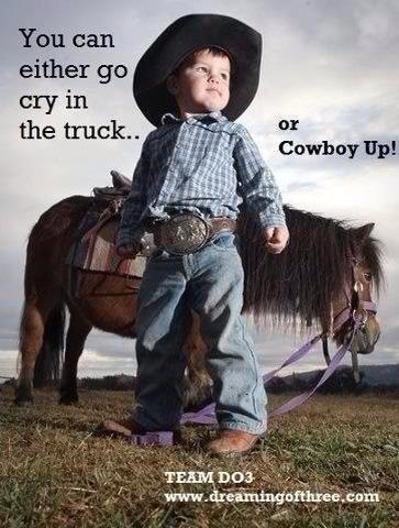 "too cute...my little sister says it this way: ""cowgirl up or go sit in the truck"""
