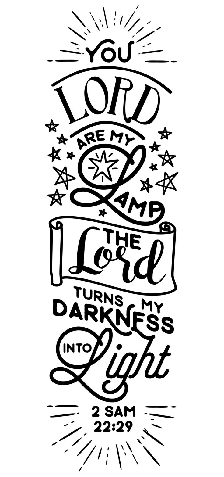 """2 SAMUEL 22:29 """"You, LORD, are my lamp; the LORD turns my darkness into light."""""""