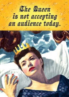 The Queen is not accepting an audience today. - vintage retro funny quote