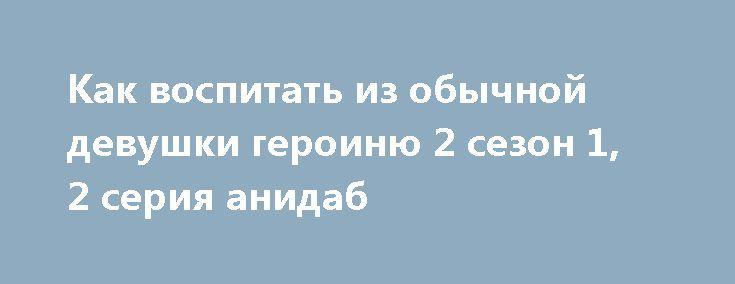Как воспитать из обычной девушки героиню 2 сезон 1, 2 серия анидаб http://kinofak.net/publ/anime/kak_vospitat_iz_obychnoj_devushki_geroinju_2_sezon_1_2_serija_anidab/2-1-0-5940  Томоя Аки — отаку, который увлекается созданием игр и работает на нескольких работах лишь бы купить аниме и игры. Однажды он помогает поймать унесенную ветром шапку незнакомой девушки и под впечатлением от этой сцены решает сделать симулятор свиданий. Спустя месяц он встречается с той же незнакомкой вновь…