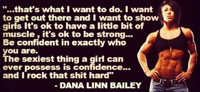 "Dana Linn Bailey quote. "" I want to get out there and I want to show girls it's ok to have a little bit of muscle, it's ok to be strong...Be confident in exactly who you are. The sexiest thing a girl can ever possess is confidence...and I rock that sh%t hard"""