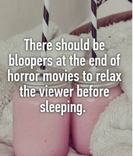 This forever!!! If they did this, maybe i could watch horror movies again!