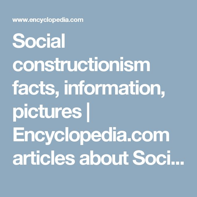 Social constructionism facts, information, pictures | Encyclopedia.com articles about Social constructionism