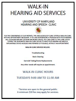 For the convenience of our pateints, the UMD Audiology Clinic now offers a walk-in clinic with no appointment necessary on Tuesdays from 9:00am to 11:30am. If you are experiencing a problem with your hearing aid, cochlear implant, or bone anchored device, you can come to the clinic office during the designated walk-in clinic hours to have your hearing aid and/or implantable device assessed and repaired (if possible).