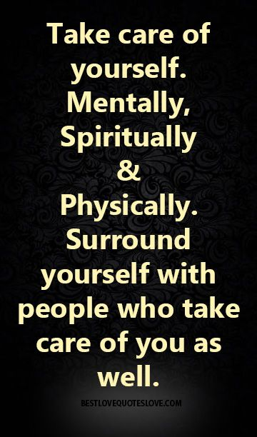 take care of yourself, mentally, spiritually, & physically, surround yourself with people who take care of you as well