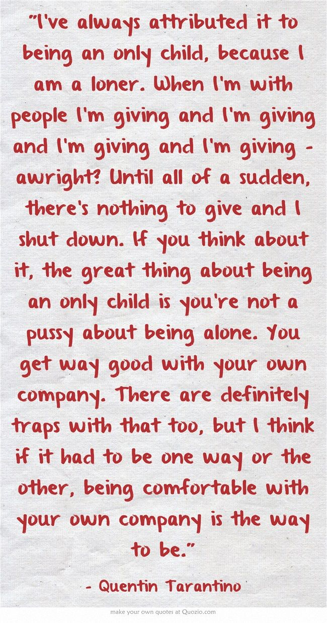 Tarantino on being a director, and an only child. That's one way to look at it. I do see my self giving and giving then what ?? JC