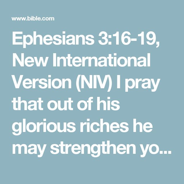 Ephesians 3:16-19, New International Version (NIV) I pray that out of his glorious riches he may strengthen you with power through his Spirit in your inner being, so that Christ may dwell in your...