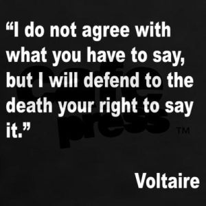 """Voltaire.  I agree with the sentiment unless, of course, it is grossly and deliberately offensive - that""""s what we have laws for."""