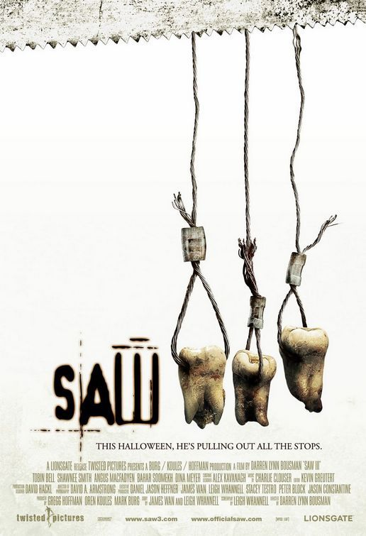"""Saw III """"Sometimes Rules Are Meant To Be Broken...""""  """"Like Father, Like Daughter."""" """"To the victor goes the spoils.""""  """"Every game has its loopholes...""""  """"This Halloween He's Pulling Out All The Stops"""" """"Suffering, You Havent Seen Anything Yet""""  """"Pain: it's part of the puzzle. Blood: it's the price of freedom. Death: it's not that easy."""""""