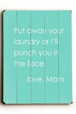 Put away your laundry or I'll punch you in the face. Love mom. Geesh, don't mess with this one!! She means business!