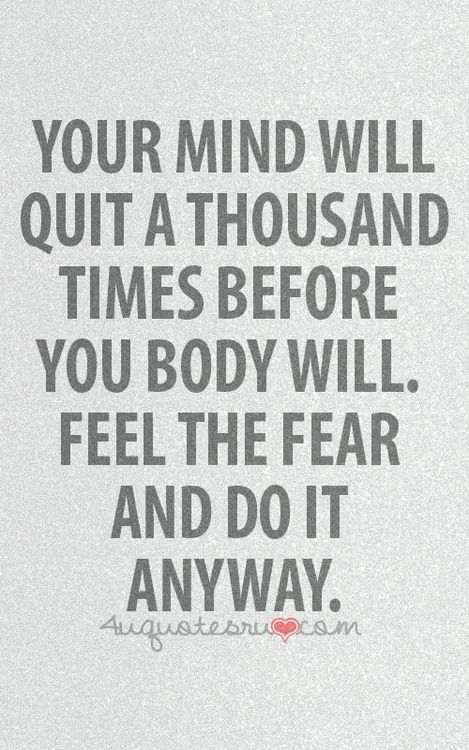 """""""Your mind will quit a thousand times before your body will. Feel the fear and do it anyway."""""""