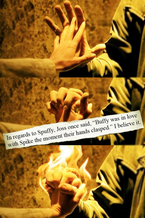 "In regards to Spuffy, Joss once said, ""Buffy was in love with Spike the moment their hands clasped."" I believe it."