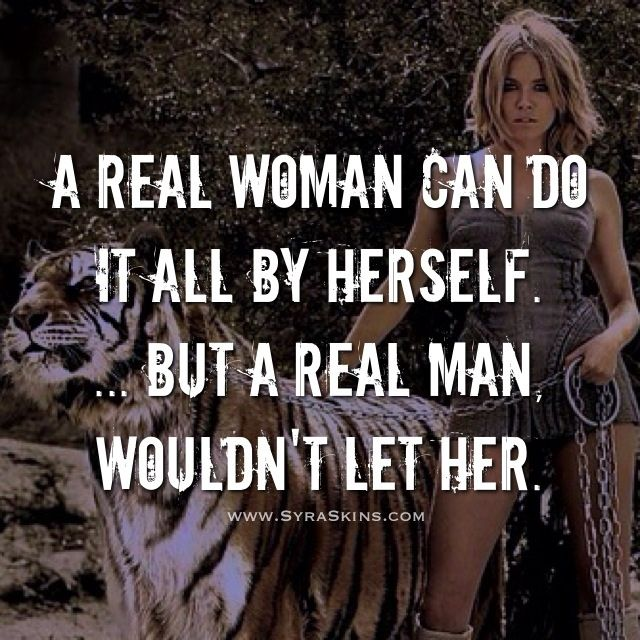 A real woman can do it all by herself. ... But a real man, wouldn't let her. #quotes #syraskins   Right on! Too many selfish and lazy guys out there with no patients who only think of their own needs being met!