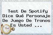 http://tecnoautos.com/wp-content/uploads/imagenes/tendencias/thumbs/test-de-spotify-dice-que-personaje-de-juego-de-tronos-es-usted.jpg Juego de Tronos. Test de Spotify dice qué personaje de Juego de Tronos es usted ..., Enlaces, Imágenes, Videos y Tweets - http://tecnoautos.com/actualidad/juego-de-tronos-test-de-spotify-dice-que-personaje-de-juego-de-tronos-es-usted/