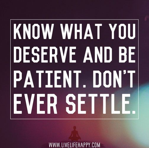 Know what you deserve and be patient. Don't settle.