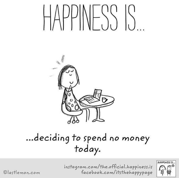 """Happiness is deciding to spend no money today."""