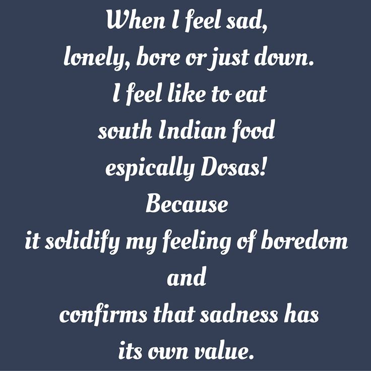 When I feel sad, lonely, bore or just down. I feel like to eat south Indian food espically Dosas! Because it solidify my feeling of boredom and confirms that sadness has its own value. #QuotesYouLove #QuoteOfTheDay #FeelingLonely #QuotesOnFeelingLonely #FeelingLonelyQuotes   Visit our website  for text status wallpapers.  www.quotesulove.com
