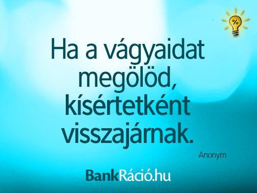 Ha a vágyaidat megölöd, kísértetként visszajárnak. - Anonym, www.bankracio.hu idézet