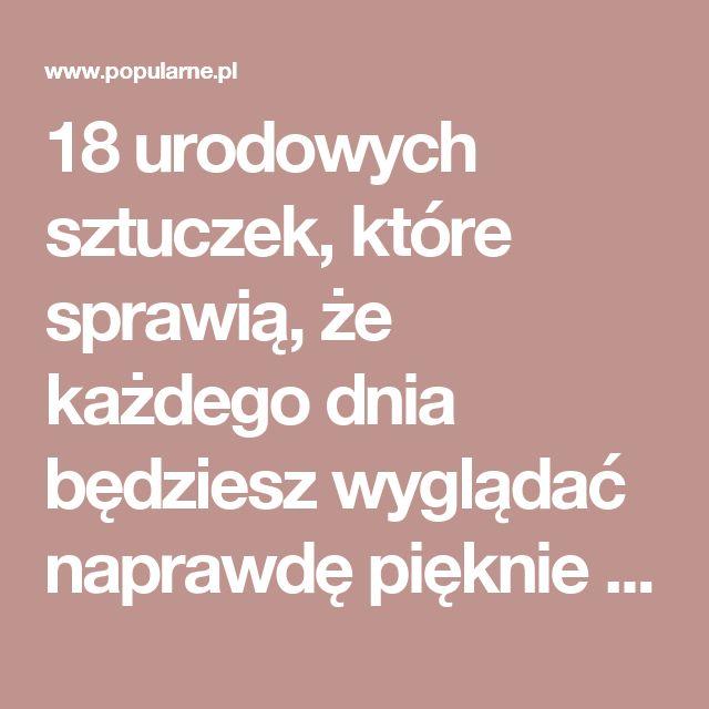 18 urodowych sztuczek, które sprawią, że każdego dnia będziesz wyglądać naprawdę pięknie | Popularne.pl