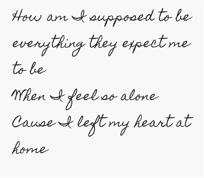 How am I supposed to be everything they expect me to be When I feel so alone Cause I left my heart at home