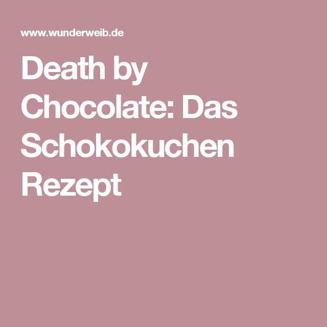 Death by Chocolate: Das Schokokuchen Rezept