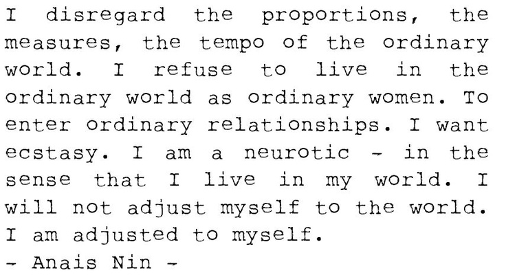 """""""I want ecstasy ... I will not adjust myself to the world. I am adjusted to myself"""" -Anais Nin"""