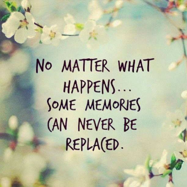 no matter what happens, some memories can never be replaced