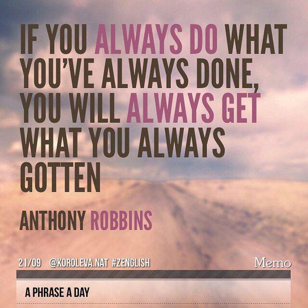 Наталия Королева  Если вы все время делаете то, что делали всегда - вы все время будете получать только то, что всегда получали. (Энтони Роббинс).   #aphraseaday #zenglish #korolevanat